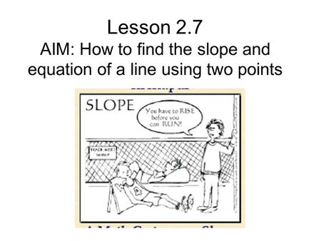 Lesson 2.7 AIM: How to find the slope and equation of a line using two points.
