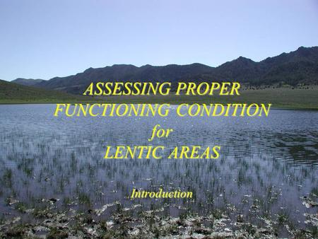 ASSESSING PROPER FUNCTIONING CONDITION for LENTIC AREAS Introduction