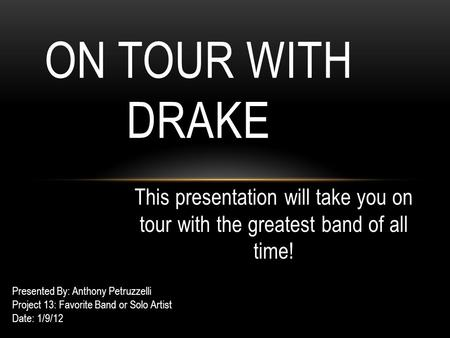This presentation will take you on tour with the greatest band of all time! ON TOUR WITH DRAKE Presented By: Anthony Petruzzelli Project 13: Favorite Band.