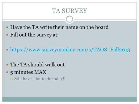 TA SURVEY Have the TA write their name on the board Fill out the survey at: https://www.surveymonkey.com/s/TAOS_Fall2013 The TA should walk out 5 minutes.