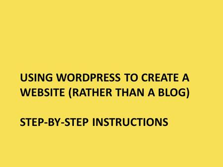 USING WORDPRESS TO CREATE A WEBSITE (RATHER THAN A BLOG) STEP-BY-STEP INSTRUCTIONS.