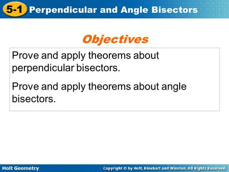 Holt Geometry 5-1 Perpendicular and Angle Bisectors Prove and apply theorems about perpendicular bisectors. Prove and apply theorems about angle bisectors.