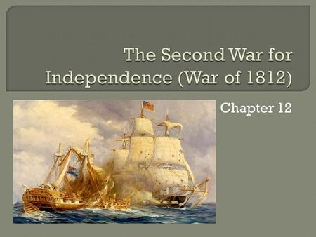 Chapter 12. US invaded Canada in 1813, but never succeeded taking over the major cities like Montreal Succeeded on the water, with better ships including.