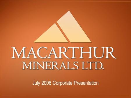 July 2006 Corporate Presentation. Company Overview Macarthur Minerals Ltd is a Canadian listed company (TSX-V) currently focused on the exploration and.