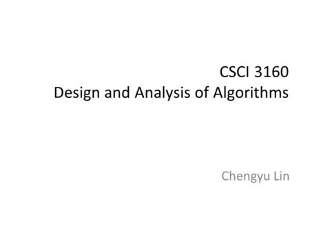 CSCI 3160 Design and Analysis of Algorithms Chengyu Lin.