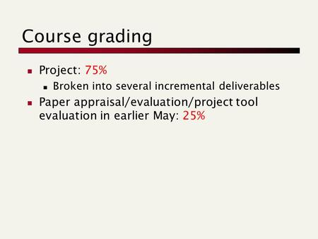 Course grading Project: 75% Broken into several incremental deliverables Paper appraisal/evaluation/project tool evaluation in earlier May: 25%