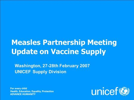 Measles Partnership Meeting Update on Vaccine Supply Washington, 27-28th February 2007 UNICEF Supply Division.