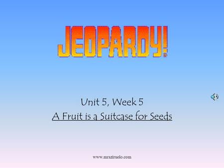 www.mrsziruolo.com Unit 5, Week 5 A Fruit is a Suitcase for Seeds.