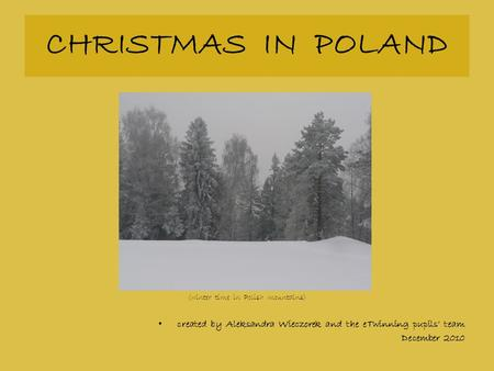 CHRISTMAS IN POLAND (winter time in Polish mountains) created by Aleksandra Wieczorek and the eTwinning pupils' team December 2010.