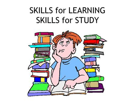SKILLS for LEARNING SKILLS for STUDY. STUDY SKILLS Pay attention in class Take good notes.