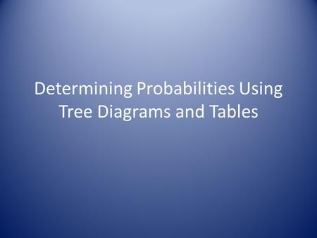 Determining Probabilities Using Tree Diagrams and Tables.