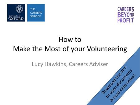 How to Make the Most of your Volunteering Lucy Hawkins, Careers Adviser Download this PPT to open documents & read slide notes!