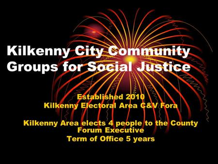 Kilkenny City Community Groups for Social Justice Established 2010 Kilkenny Electoral Area C&V Fora Kilkenny Area elects 4 people to the County Forum Executive.