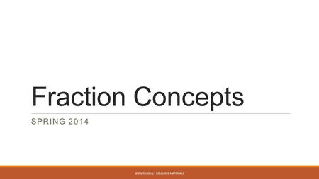 Fraction Concepts SPRING 2014 © DMTI (2014) | RESOURCE MATERIALS.
