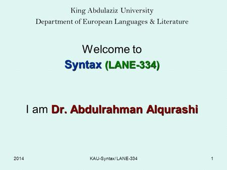 King Abdulaziz University Department of European Languages & Literature Welcome to Syntax (LANE-334) Dr. Abdulrahman Alqurashi I am Dr. Abdulrahman Alqurashi.