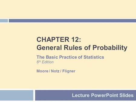 CHAPTER 12: General Rules of Probability Lecture PowerPoint Slides The Basic Practice of Statistics 6 th Edition Moore / Notz / Fligner.