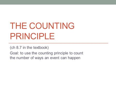 THE COUNTING PRINCIPLE (ch 8.7 in the textbook) Goal: to use the counting principle to count the number of ways an event can happen.