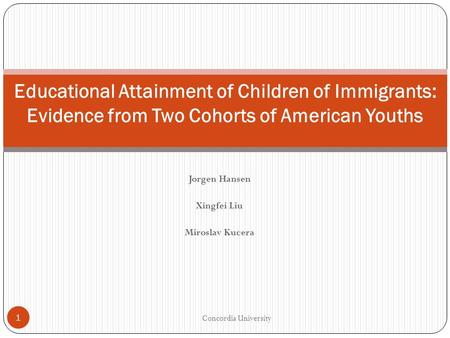 Jorgen Hansen Xingfei Liu Miroslav Kucera Concordia University 1 Educational Attainment of Children of Immigrants: Evidence from Two Cohorts of American.
