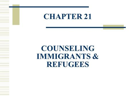 CHAPTER 21 COUNSELING IMMIGRANTS & REFUGEES. Statistics on Immigrants and Refugees  Over 33 million immigrants live in the United States (12% of the.