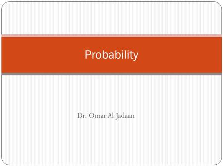 Dr. Omar Al Jadaan Probability. Simple Probability Possibilities and Outcomes Expressed in the form of a fraction A/B Where A is the occurrence B is possible.