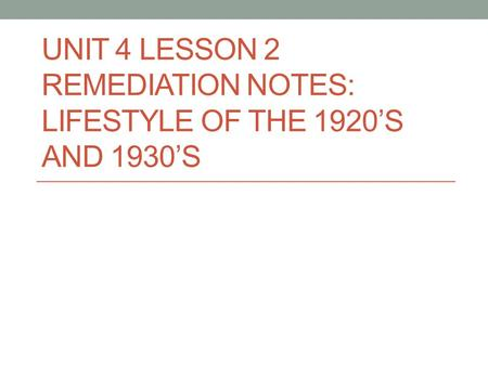 UNIT 4 LESSON 2 REMEDIATION NOTES: LIFESTYLE OF THE 1920'S AND 1930'S.