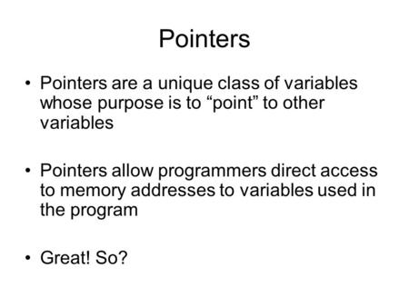 "Pointers Pointers are a unique class of variables whose purpose is to ""point"" to other variables Pointers allow programmers direct access to memory addresses."