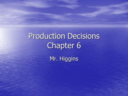 Production Decisions Chapter 6 Mr. Higgins. Objectives Identify the need for a plan of procedure Identify the need for a plan of procedure List the steps.