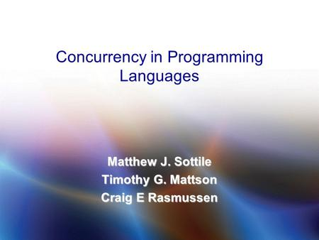 © 2009 Matthew J. Sottile, Timothy G. Mattson, and Craig E Rasmussen 1 Concurrency in Programming Languages Matthew J. Sottile Timothy G. Mattson Craig.