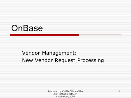 Prepared by CMSD Office of the Chief Financial Officer - September, 2009 1 OnBase Vendor Management: New Vendor Request Processing.