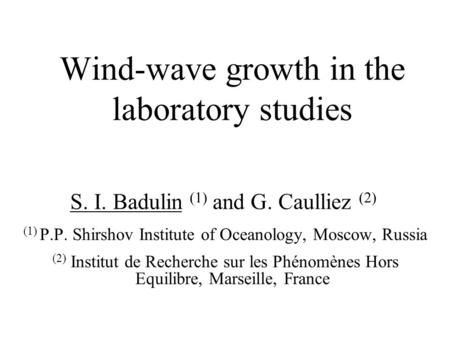 Wind-wave growth in the laboratory studies S. I. Badulin (1) and G. Caulliez (2) (1) P.P. Shirshov Institute of Oceanology, Moscow, Russia (2) Institut.