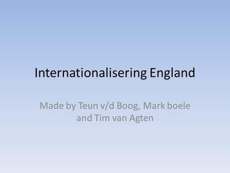 Internationalisering England Made by Teun v/d Boog, Mark boele and Tim van Agten.
