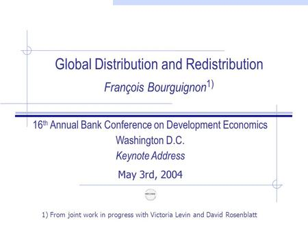 Global Distribution and Redistribution François Bourguignon 1) 16 th Annual Bank Conference on Development Economics Washington D.C. Keynote Address May.