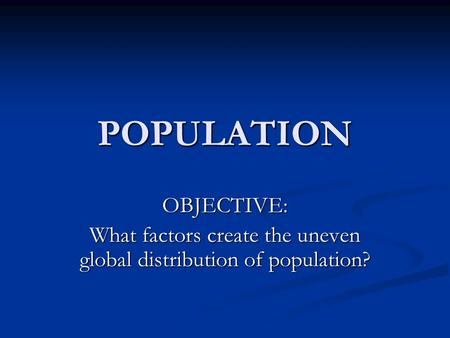 POPULATION OBJECTIVE: What factors create the uneven global distribution of population?