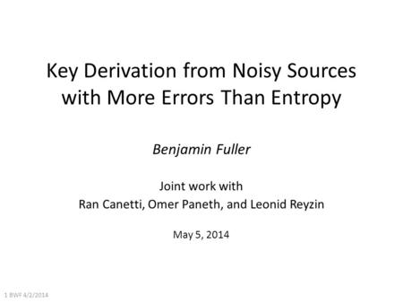 Key Derivation from Noisy Sources with More Errors Than Entropy Benjamin Fuller Joint work with Ran Canetti, Omer Paneth, and Leonid Reyzin May 5, 2014.