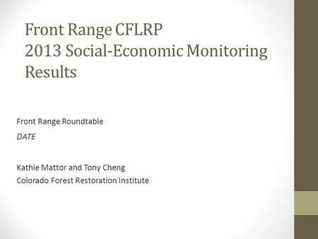 Front Range CFLRP 2013 Social-Economic Monitoring Results Front Range Roundtable DATE Kathie Mattor and Tony Cheng Colorado Forest Restoration Institute.