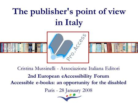The publisher's point of view in Italy Cristina Mussinelli - Associazione Italiana Editori 2nd European eAccessibility Forum Accessible e-books: an opportunity.