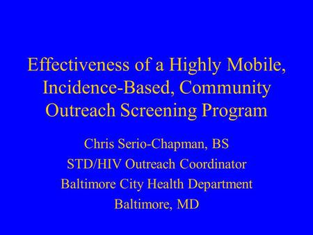 Effectiveness of a Highly Mobile, Incidence-Based, Community Outreach Screening Program Chris Serio-Chapman, BS STD/HIV Outreach Coordinator Baltimore.