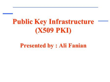 Public Key Infrastructure (X509 PKI) Presented by : Ali Fanian.
