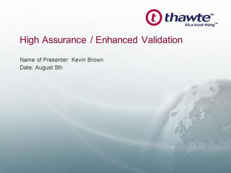 High Assurance / Enhanced Validation Name of Presenter: Kevin Brown Date: August 5th Confidential.
