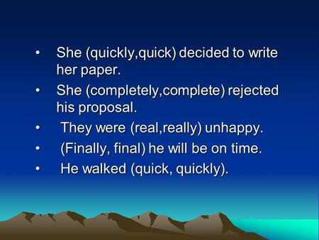 She (quickly,quick) decided to write her paper.She (quickly,quick) decided to write her paper. She (completely,complete) rejected his proposal.She (completely,complete)