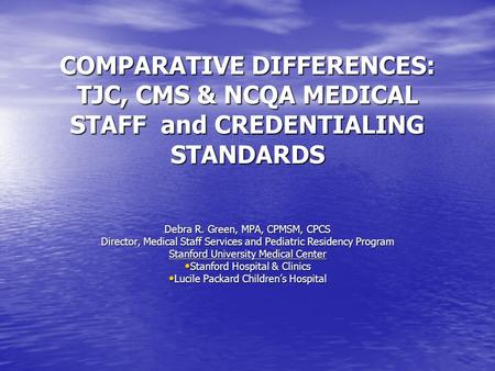COMPARATIVE DIFFERENCES: TJC, CMS & NCQA MEDICAL STAFF and CREDENTIALING STANDARDS Debra R. Green, MPA, CPMSM, CPCS Director, Medical Staff Services and.