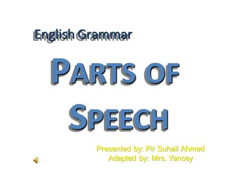 English Grammar P ARTS OF S PEECH Presented by: Pir Suhail Ahmed Adapted by: Mrs. Yancey.