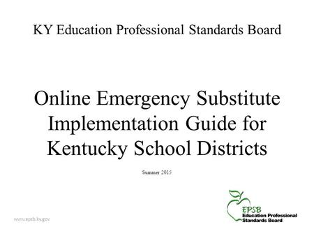 KY Education Professional Standards Board Online Emergency Substitute Implementation Guide for Kentucky School Districts Summer 2015 www.epsb.ky.gov.