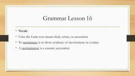 Grammar Lesson 16 Vocab: Crim-the Latin root means fault, crime, or accusation To incriminate is to show evidence of involvement in a crime A recrimination.