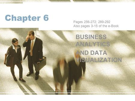 Chapter 6 BUSINESS ANALYTICS AND DATA VISUALIZATION Pages 256-272; 289-292 Also pages 3-15 of the e-Book.