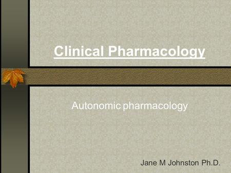 Clinical Pharmacology Autonomic pharmacology Jane M Johnston Ph.D.