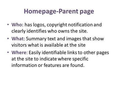 Homepage-Parent page Who: has logos, copyright notification and clearly identifies who owns the site. What: Summary text and images that show visitors.