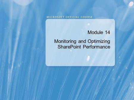 Module 14 Monitoring and Optimizing SharePoint Performance.