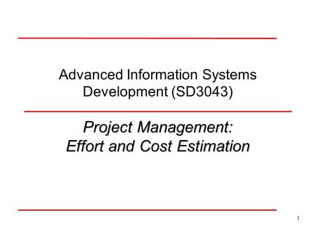 1 Advanced Information Systems Development (SD3043) Project Management: Effort and Cost Estimation.