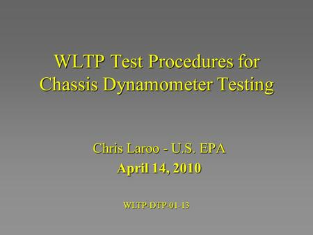WLTP Test Procedures for Chassis Dynamometer Testing Chris Laroo - U.S. EPA April 14, 2010 WLTP-DTP-01-13.